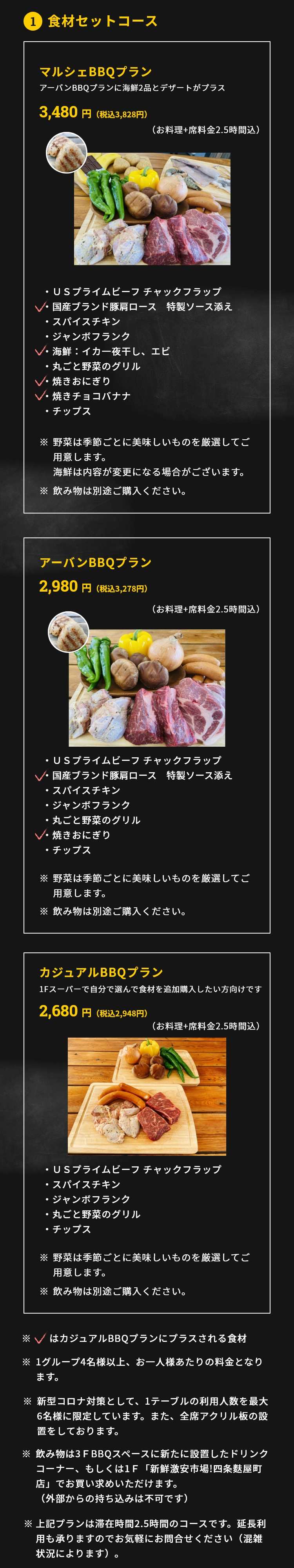 1.Ingredient Set Course Urban BBQ plan 2,980 yen per person (excluding tax). Available from 4 guests. (Foods+2 hrs table fee) ・US Prime beef Chuck flap・Japanese Brand Pork lion with special sauce・Spice chicken・Jumbo sausage・Uncut Vegetable ・Yaki soba・Chips ※About Vegetable:We always prepare season vegetables for you. ※Please buy the drinks separately.Marche BBQ Plan(Urban BBQ plan plus 2 plates of seafood and dessert) 3,480 yen per person (excluding tax).Available from 4 guests.(Foods+2 hrs table fee) ・US Prime beef Chuck flap・Japanese Brand Pork lion with special sauce・Spice chicken・Jumbo sausage・Seafood: Dried cuttlefish, Shrimp・Uncut Vegetable ・Yaki soba・Grilled Chocolate Banana ・Chips ※We always prepare season vegetables for you. And the seafood may change base on situation. ※Please buy the drinks separately. ※You can purchase drinks and extra ingredients on the 1st & 2nd floor [Fresh discount market! Shijo Fuyacho store].(Please do not bring drinks or foods from outside)※Above plans are of 2 hours duration. If you want to extend it, please contact us freely.(The answer depends on congestion)